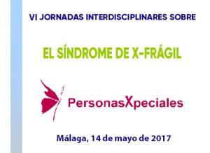 VI Jornadas Interdisciplinares sobre el Síndrome X-Frágil- Sexualidad y X-Frágil (Málaga)